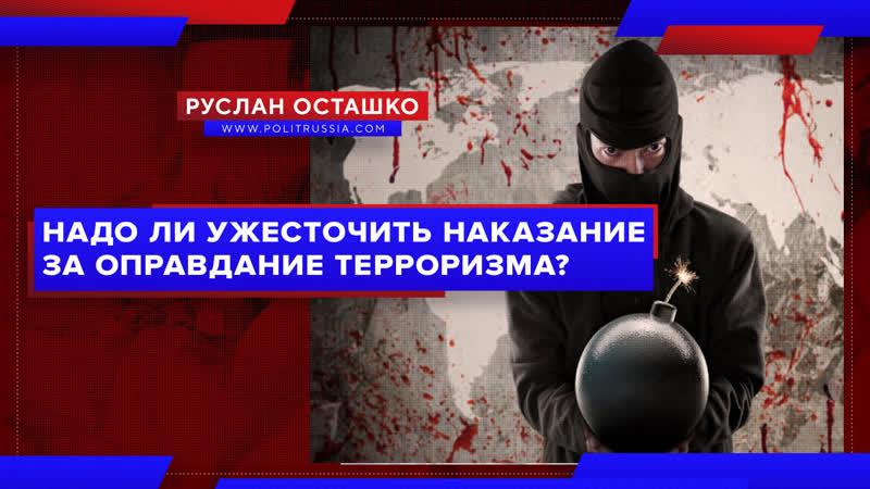 Надо ли ужесточить наказание за оправдание терроризма Руслан Осташко
