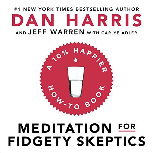 Meditation for Fidgety Skeptics: A 10% Happier How-to Book - Dan Harris, Jeffrey Warren