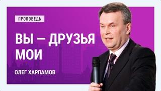 Вы — друзья Мои.  Олег Харламов | Проповеди