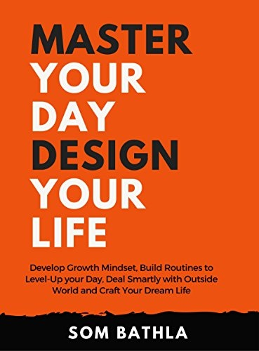 Master Your Day - Design Your Life Develop Growth Mindset, Build Routines to Level-Up your Day, Deal Smartly with Outside
