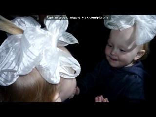«анюта» под музыку Алексей Порхачев - Доченька моя)))... у дочки папины глаза, у дочки мамина улыбка...Самая нежная песня..ааааааааа..кайф..............хочу так. Picrolla