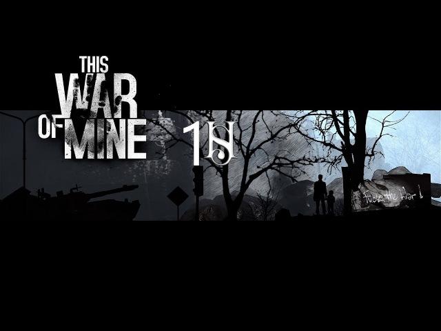 This war of mine Эпизод 1 Суровое выживание от lHlandlSlproduction