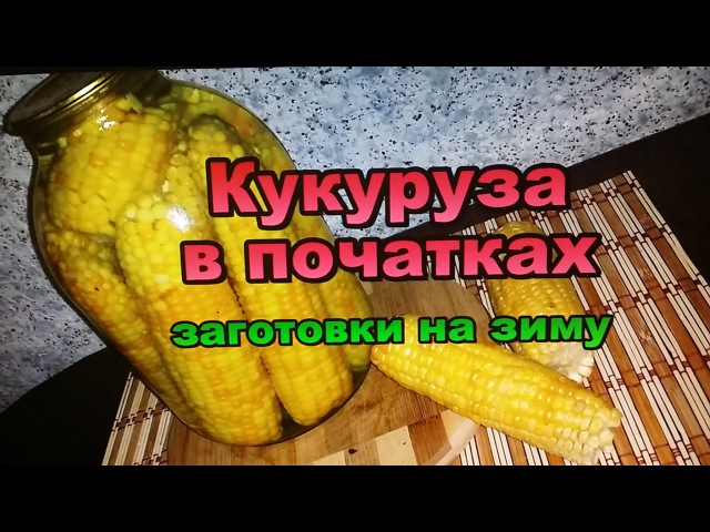 Кукуруза консервированная в початках Заготовки на Зиму Canned corn on the cob