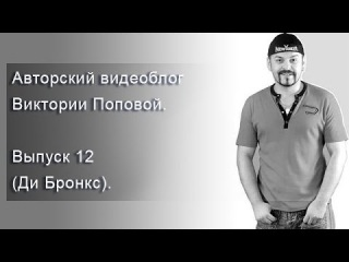 Авторский видеоблог Виктории Поповой. Выпуск 11 (Ди Бронкс).