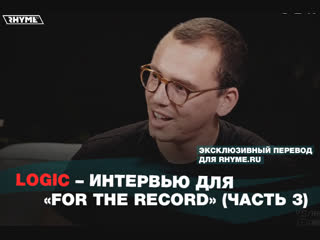Logic – интервью для «for the record» [часть 3] (переведено сайтом rhyme.ru)