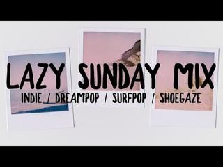 Lazy Sunday Mix [ Indie / Dream Pop / Surf Pop / Shoegaze ]