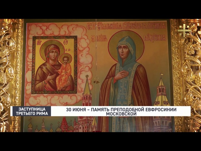 Заступница Третьего Рима 30 мая память преподобной Евфросинии Московской