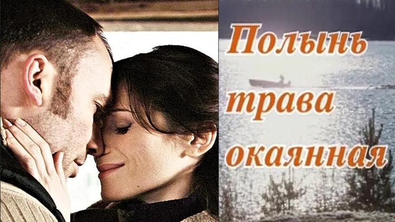Односерийная мелодрама Полынь - трава окаянная Русские мелодрамы   мелодрама про любовь