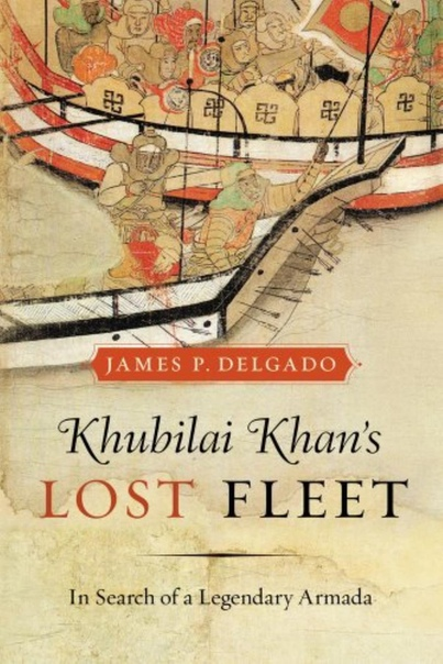 Khubilai Khan's Lost Fleet In Search of a Legendary Armada by James P
