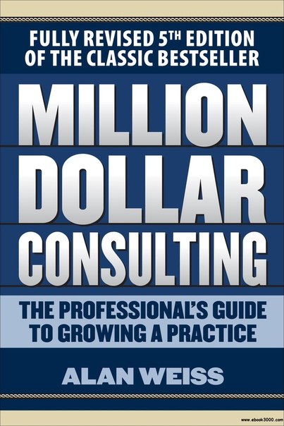 Million Dollar Consulting The Professional's Guide to Growing a Practice, 5th Edition
