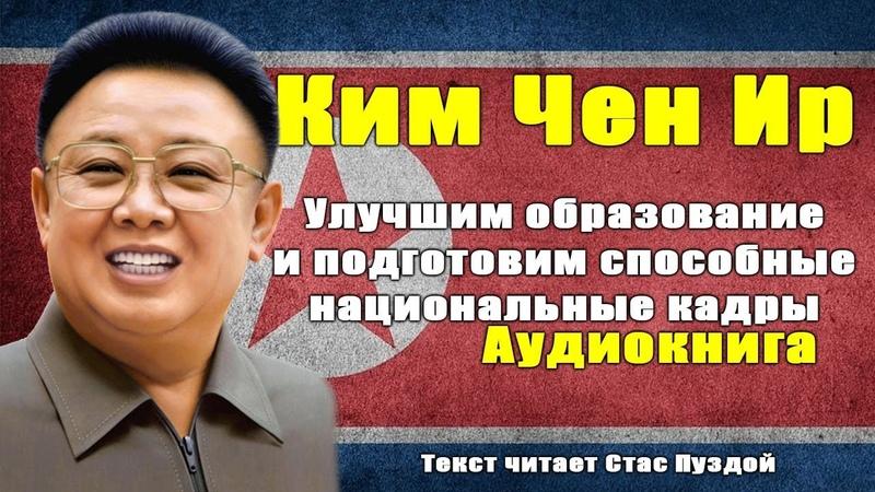 Ким Чен Ир. Улучшим образование и подготовим способные национальные кадры. Аудиокнига