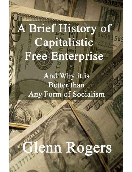 A Brief History of Capitalistic Free Enterprise And Why it is Better than Any Form of socialism by Glenn Rogers