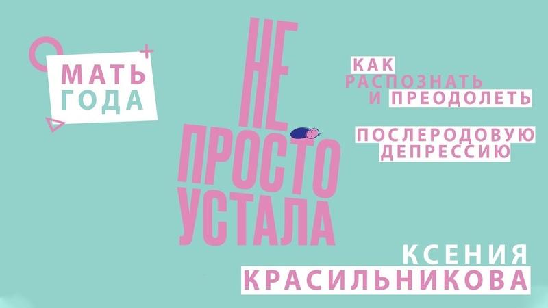 Ксения Красильникова   Послеродовая депрессия   Не просто устала