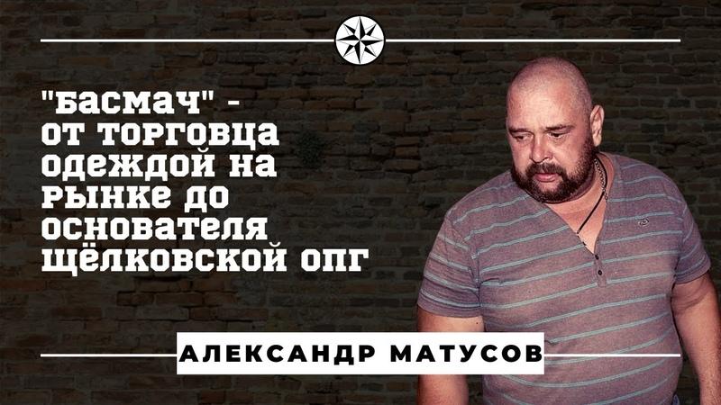 Как Александр Матусов Басмач Щёлковскую ОПГ основал