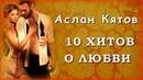 Аслан Кятов 10 хитов о ЛЮБВИ Шансон Юга