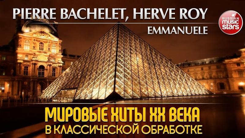 PIERRE BACHELET HERVE ROY EMMANUELE ❂ МИРОВЫЕ ХИТЫ XX ВЕКА В КЛАССИЧЕСКОЙ ОБРАБОТКЕ ❂