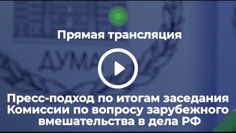 Пресс подход по итогам заседания Комиссии по расследованию фактов вмешательства иностранных государств во внутренние дела России