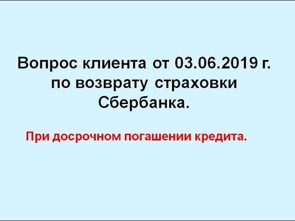 Вопрос клиента от 03.06.2019 г. по возврату страховки Сбербанка при досрочном погашении кредита.