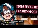 ТОП 6 ПЕСЕН ИЗ ГРАВИТИ ФОЛЗ СБОРНИК ● караоке PIANO_KARAOKE ● ᴴᴰ НОТЫ MIDI