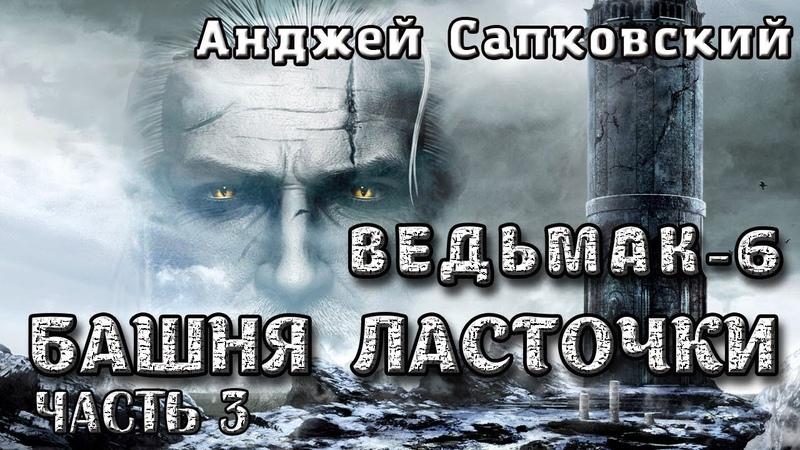 Анджей Сапковский ВЕДЬМАК 6. БАШНЯ ЛАСТОЧКИ. Часть 3 из 3. Аудиокнига.