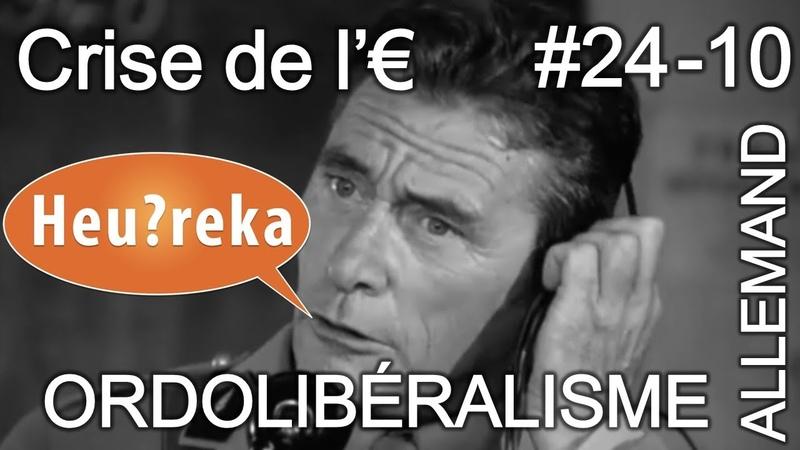 Ordolibéralisme allemand Crise de l'€ part 10 Heu reka 24 10