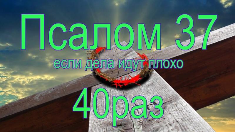 Псалом 37 Слушать 40 раз Молитва если дела идут плохо