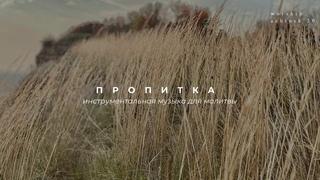 ПРОПИТКА. Инструментальная музыка для молитвы  l Прославление. Ачинск
