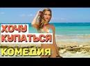 Красивая комедия отдохнете душой и телом - ХОЧУ КУПАТЬСЯ Русские комедии 2021 новинки