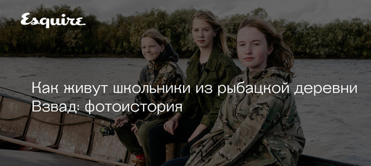 Как живут школьники из рыбацкой деревни Взвад: фотоистория