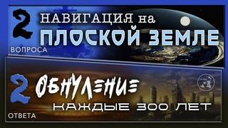 НАВИГАЦИЯ НА ПЛОСКОЙ ЗЕМЛЕ / ОБНУЛЕНИЕ каждые 300 лет / 2 вопроса - 2ответа