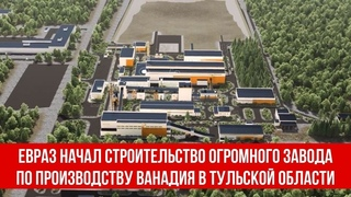 ЕВРАЗ начал строительство огромного завода по производству ванадия в Тульской области