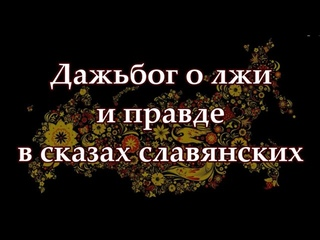 Дажьбог о лжи и правде в сказах славянских /Неполная версия текста/.
